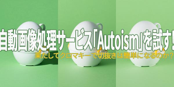 自動画像処理サービス「Autoism」を試す!