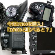今更D7100を購入!「D7000と比べるとこんな感じ」